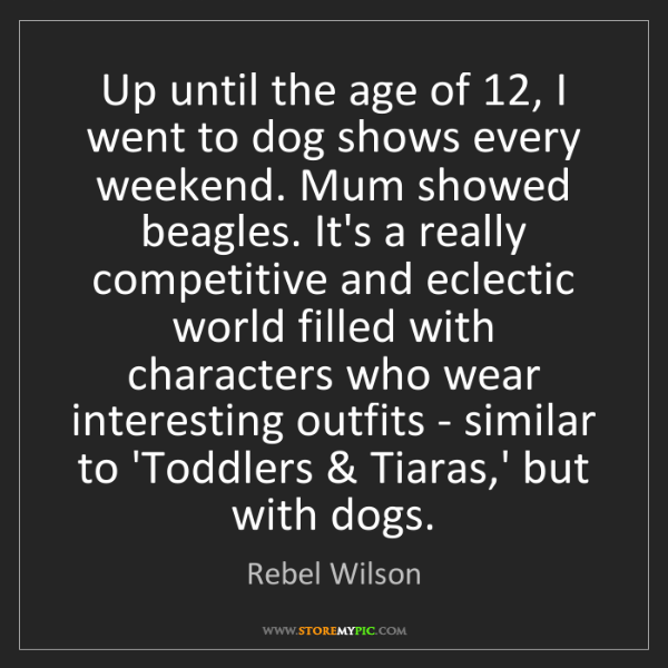 Rebel Wilson: Up until the age of 12, I went to dog shows every weekend....