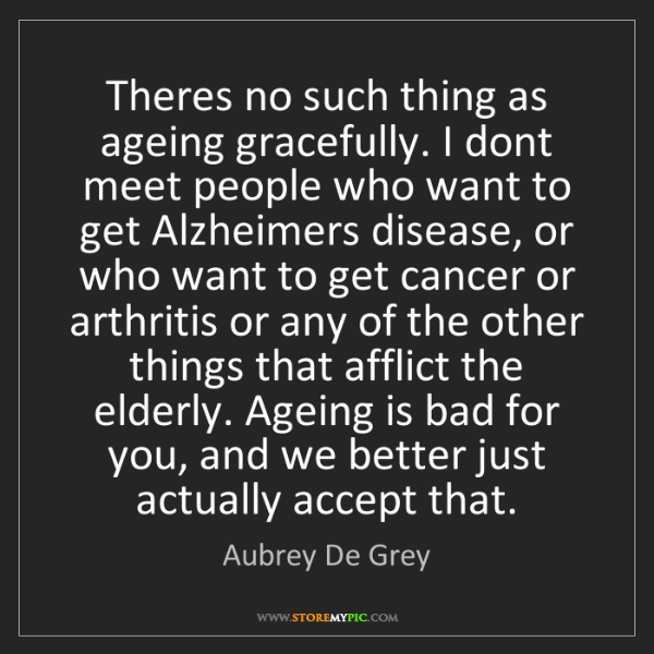 Aubrey De Grey: Theres no such thing as ageing gracefully. I dont meet...