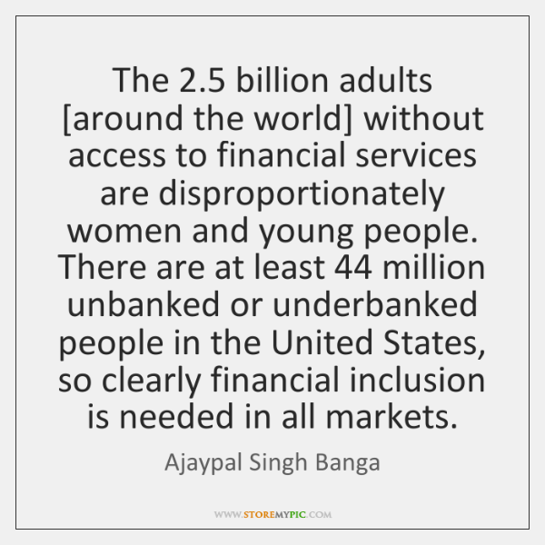 The 2.5 billion adults [around the world] without access to financial services are ...