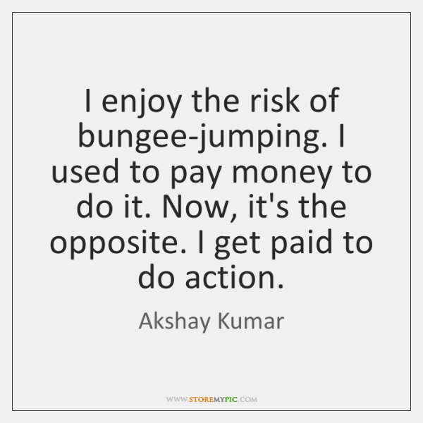 I enjoy the risk of bungee-jumping. I used to pay money to ...