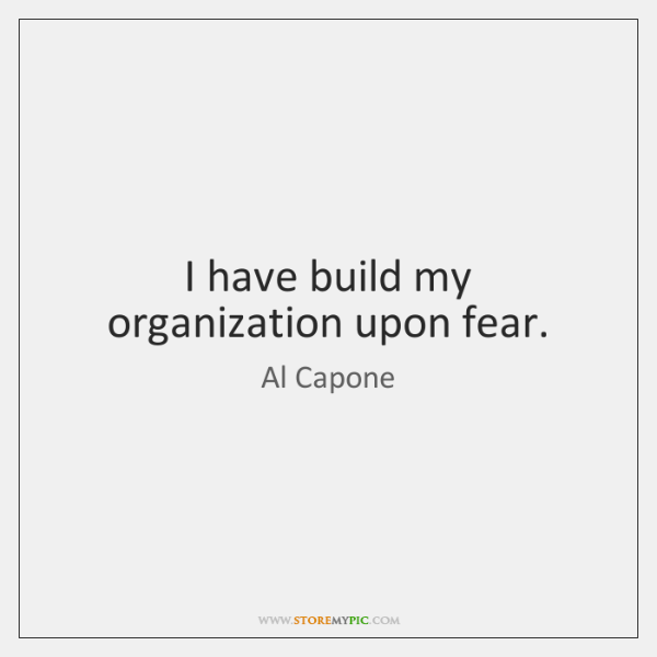 I have build my organization upon fear.