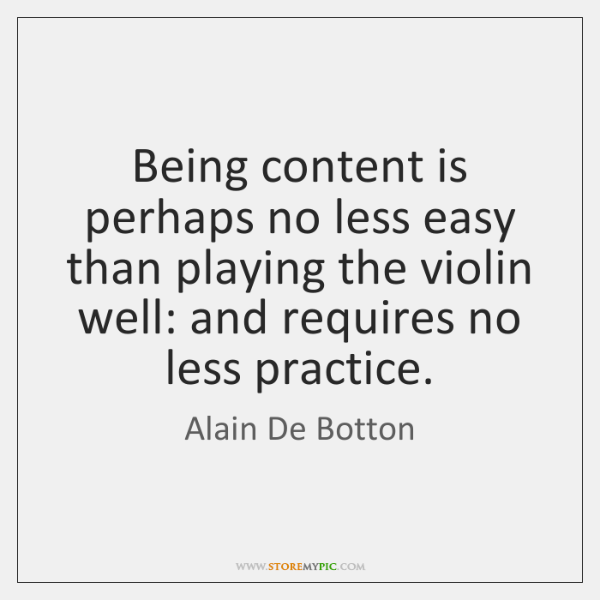 Being content is perhaps no less easy than playing the violin well: ...