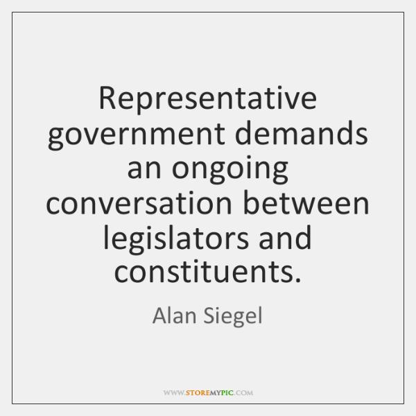 Representative government demands an ongoing conversation between legislators and constituents.