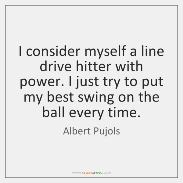 I consider myself a line drive hitter with power. I just try ...