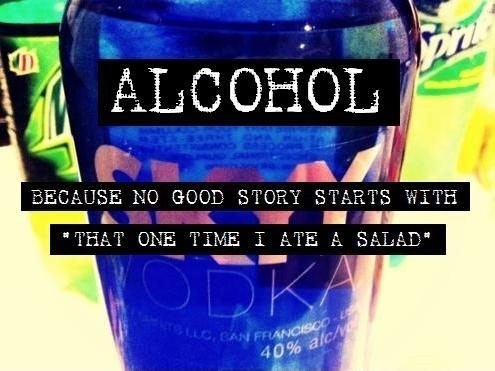 Alcohol because no good story starts with that one time i ate a salad