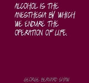 Alcohol is the anesthesia by which we endure the operation of life