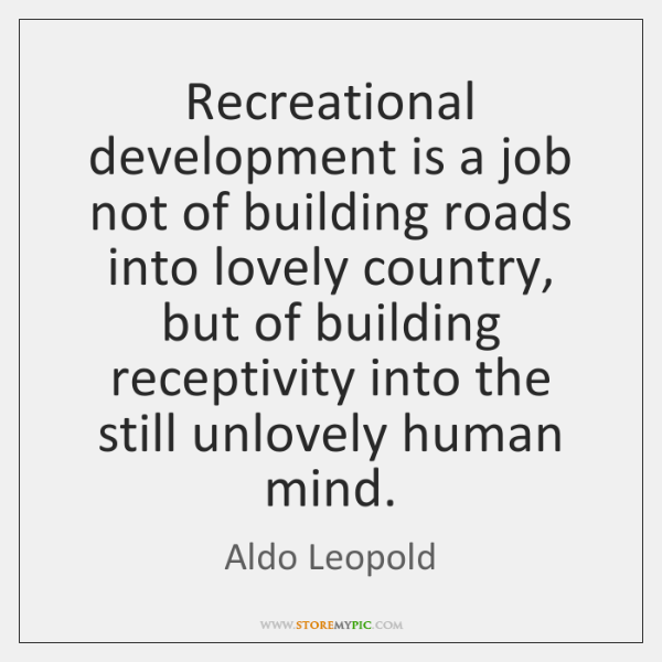 Recreational development is a job not of building roads into lovely country, ...