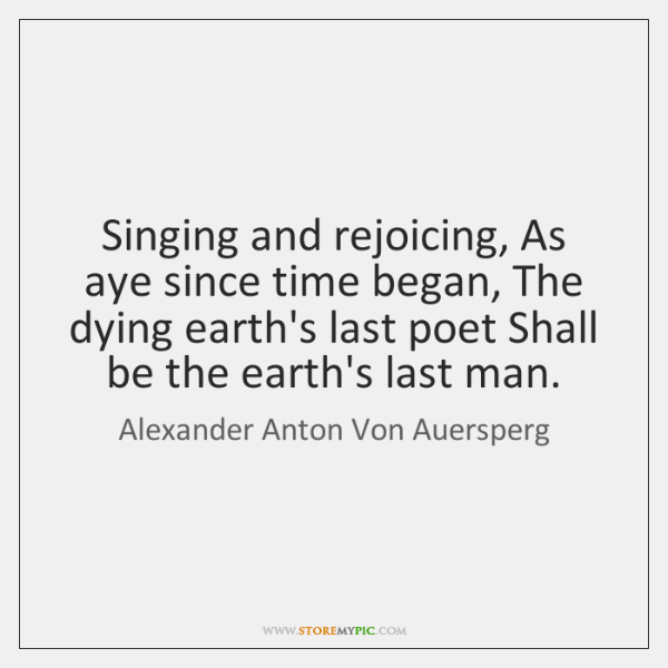 Singing and rejoicing, As aye since time began, The dying earth's last ...