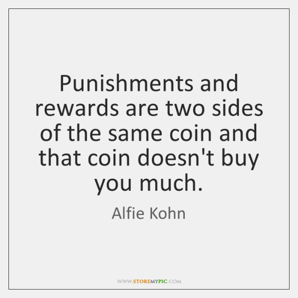 Punishments and rewards are two sides of the same coin and that ...