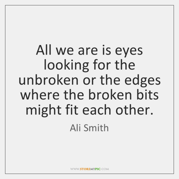 All we are is eyes looking for the unbroken or the edges ...