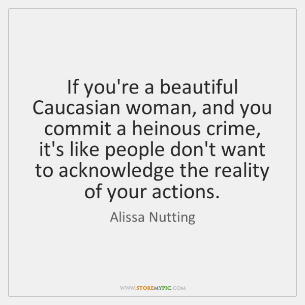 If you're a beautiful Caucasian woman, and you commit a heinous crime, ...