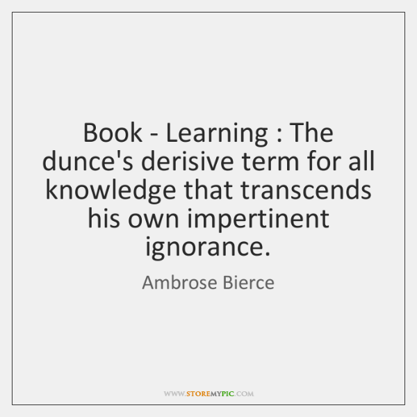 Book - Learning : The dunce's derisive term for all knowledge that transcends ...