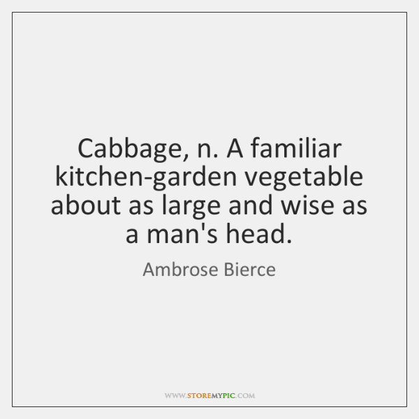 Cabbage, n. A familiar kitchen-garden vegetable about as large and wise as ...