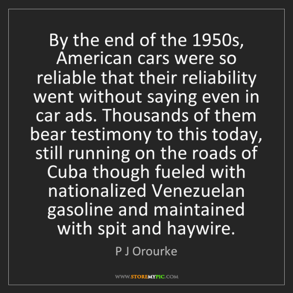 P J Orourke: By the end of the 1950s, American cars were so reliable...