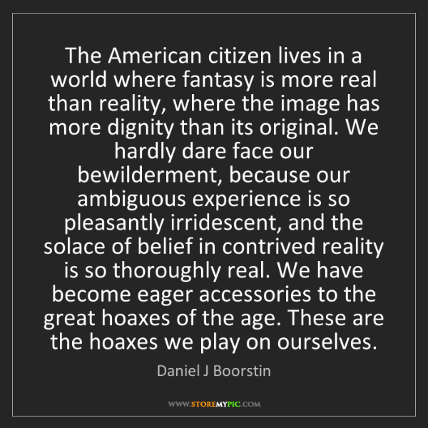 Daniel J Boorstin: The American citizen lives in a world where fantasy is...