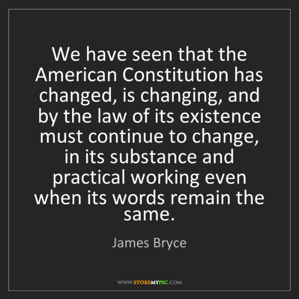 James Bryce: We have seen that the American Constitution has changed,...