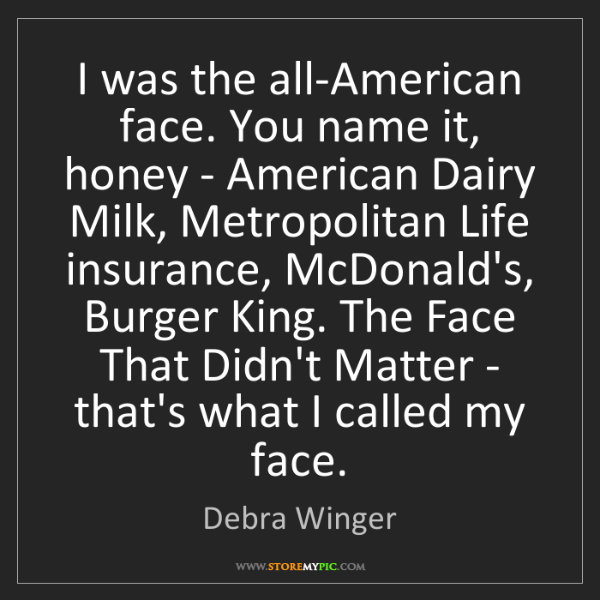 Debra Winger: I was the all-American face. You name it, honey - American...