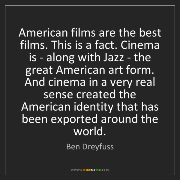 Ben Dreyfuss: American films are the best films. This is a fact. Cinema...