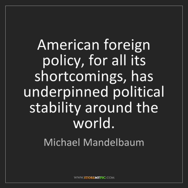 Michael Mandelbaum: American foreign policy, for all its shortcomings, has...