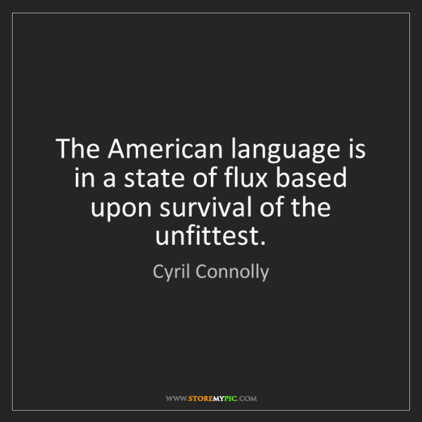 Cyril Connolly: The American language is in a state of flux based upon...
