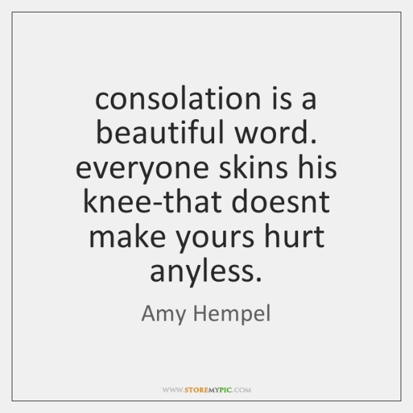 consolation is a beautiful word. everyone skins his knee-that doesnt make yours ...