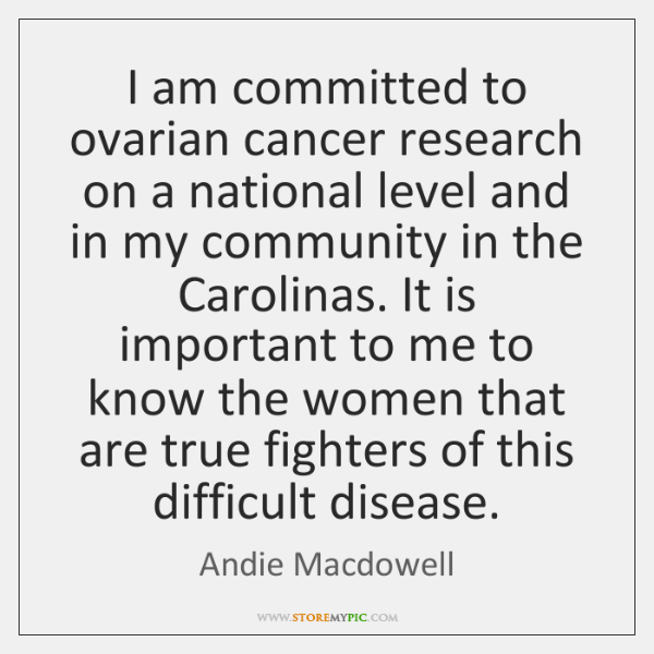 I am committed to ovarian cancer research on a national level and ...