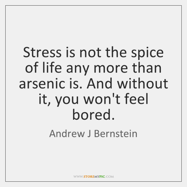Stress is not the spice of life any more than arsenic is. ...