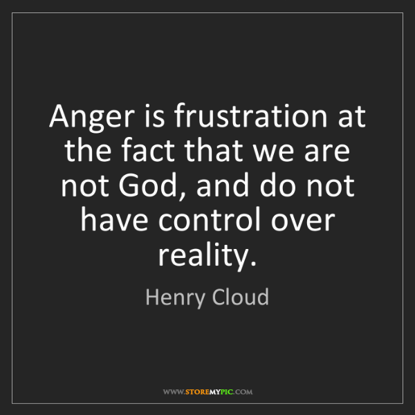 Henry Cloud: Anger is frustration at the fact that we are not God,...