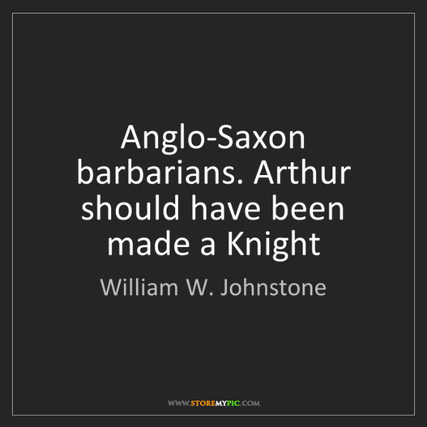 William W. Johnstone: Anglo-Saxon barbarians. Arthur should have been made...