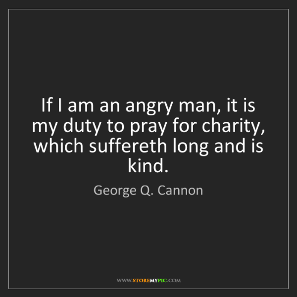 George Q. Cannon: If I am an angry man, it is my duty to pray for charity,...