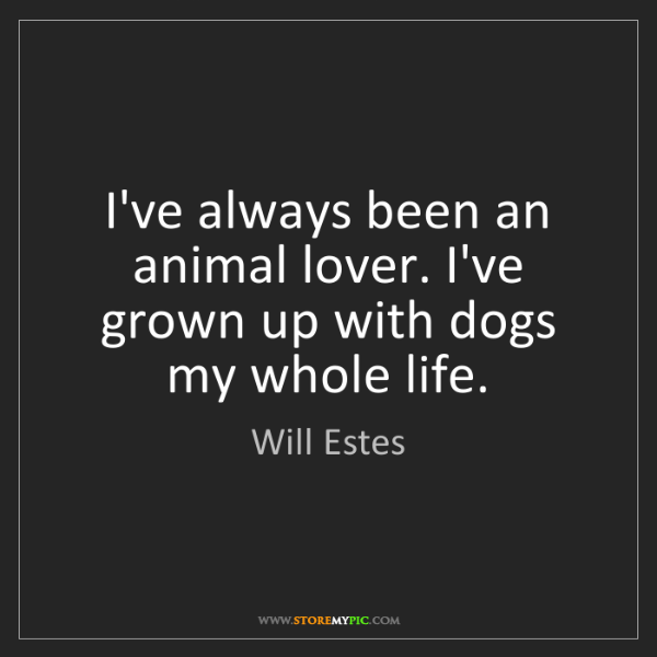 Will Estes: I've always been an animal lover. I've grown up with...
