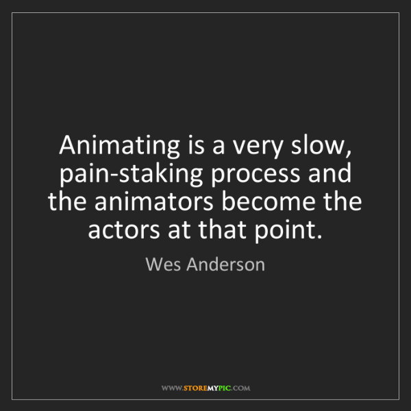 Wes Anderson: Animating is a very slow, pain-staking process and the...