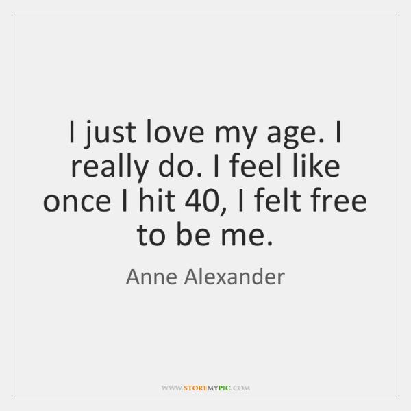 I just love my age. I really do. I feel like once ...