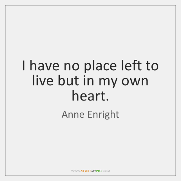 I have no place left to live but in my own heart.