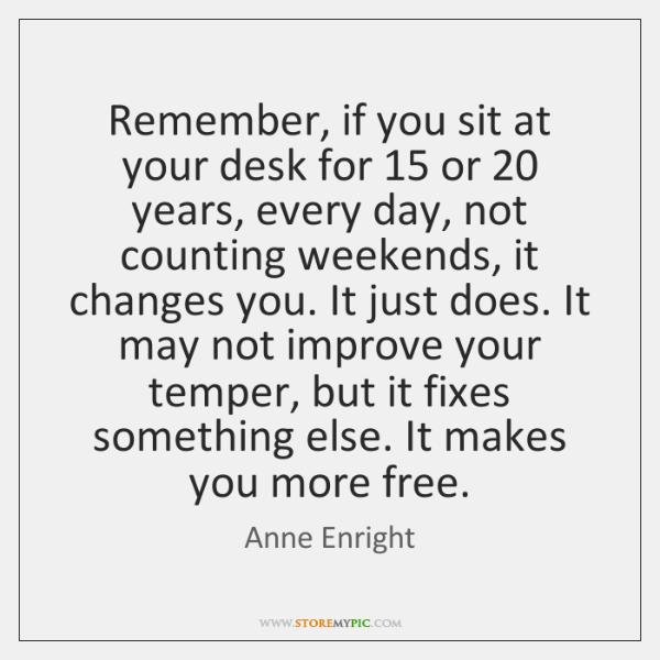 Remember, if you sit at your desk for 15 or 20 years, every day, ...