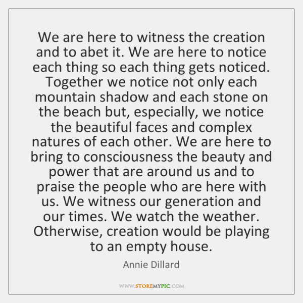 We are here to witness the creation and to abet it. We ...