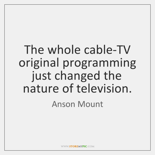 The whole cable-TV original programming just changed the nature of television.