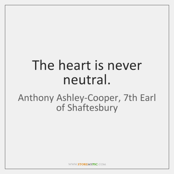 The heart is never neutral.