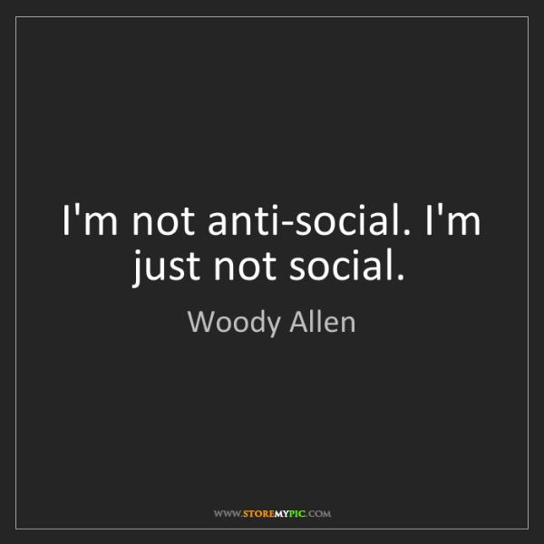 Woody Allen: I'm not anti-social. I'm just not social.