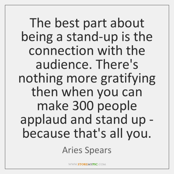 The best part about being a stand-up is the connection with the ...