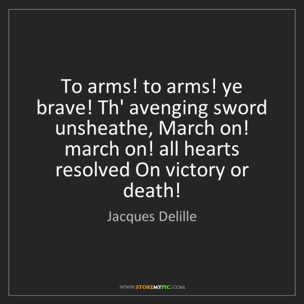 Jacques Delille: To arms! to arms! ye brave! Th' avenging sword unsheathe,...