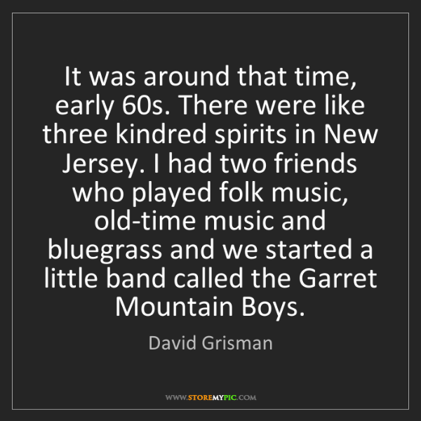 David Grisman: It was around that time, early 60s. There were like three...
