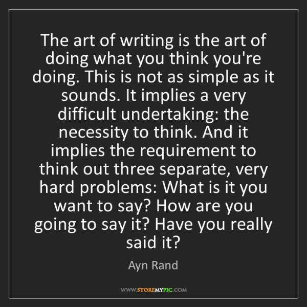 Ayn Rand: The art of writing is the art of doing what you think...