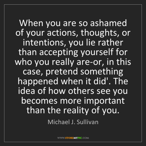 Michael J. Sullivan: When you are so ashamed of your actions, thoughts, or...