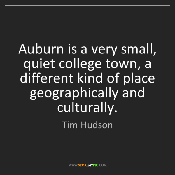 Tim Hudson: Auburn is a very small, quiet college town, a different...