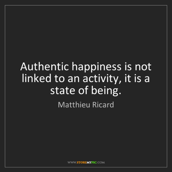 Matthieu Ricard: Authentic happiness is not linked to an activity, it...