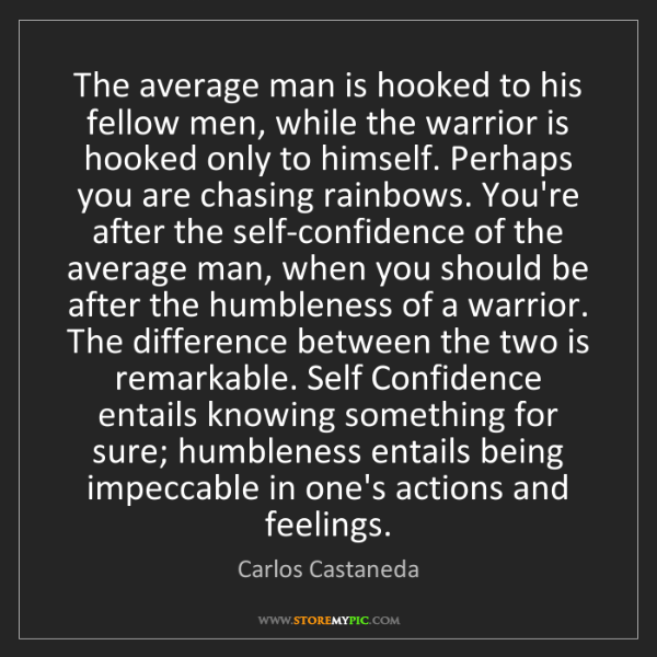 Carlos Castaneda: The average man is hooked to his fellow men, while the...