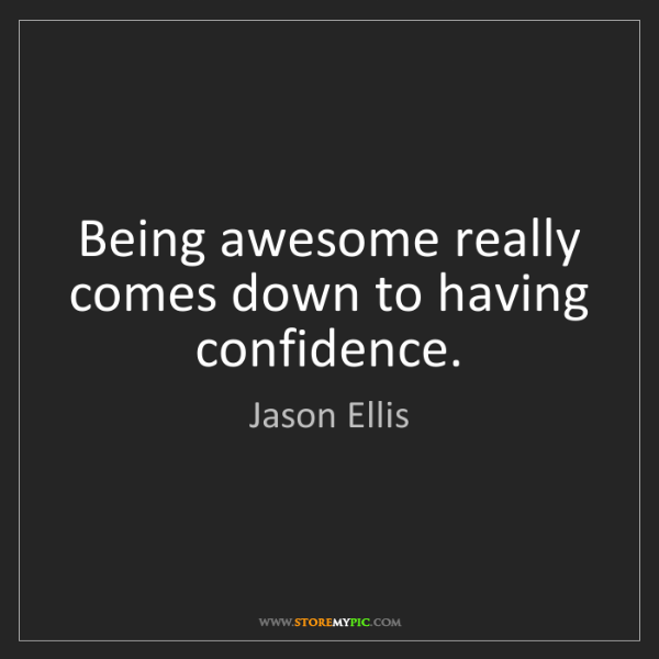 Jason Ellis: Being awesome really comes down to having confidence.