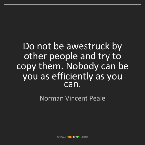 Norman Vincent Peale: Do not be awestruck by other people and try to copy them....
