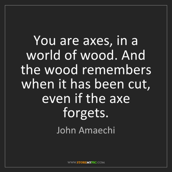 John Amaechi: You are axes, in a world of wood. And the wood remembers...